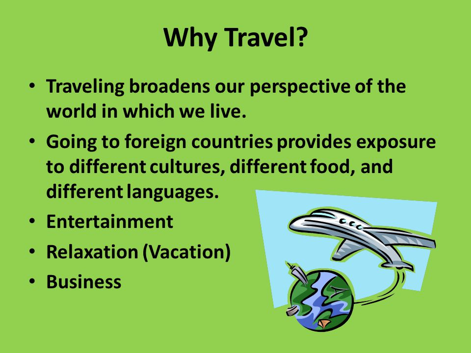 Why Travel. Traveling broadens our perspective of the world in which we live.