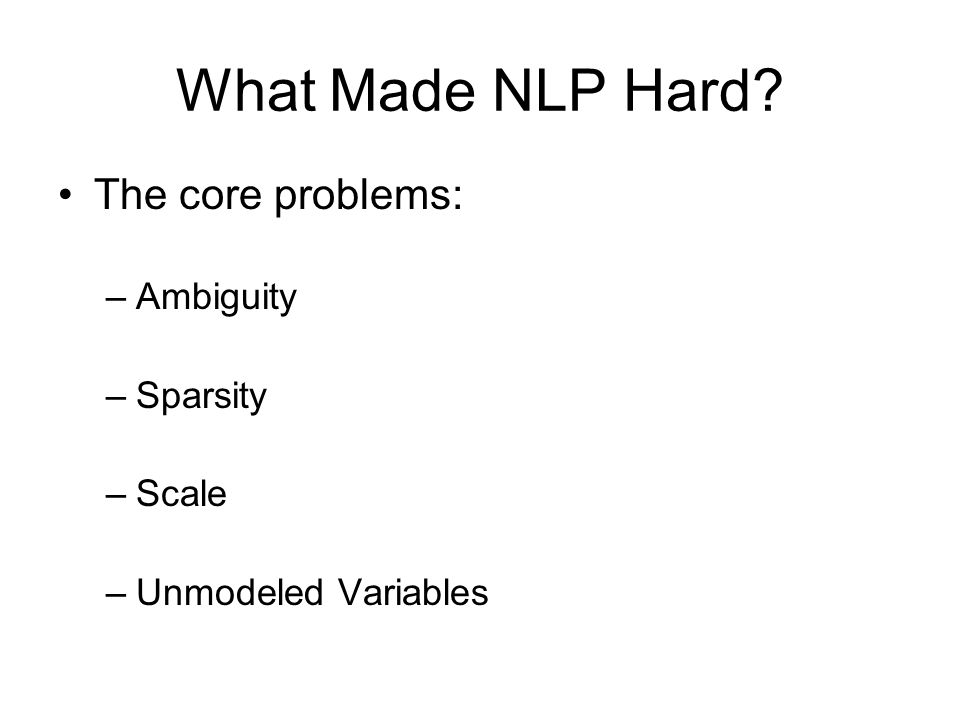 What Made NLP Hard The core problems: –Ambiguity –Sparsity –Scale –Unmodeled Variables