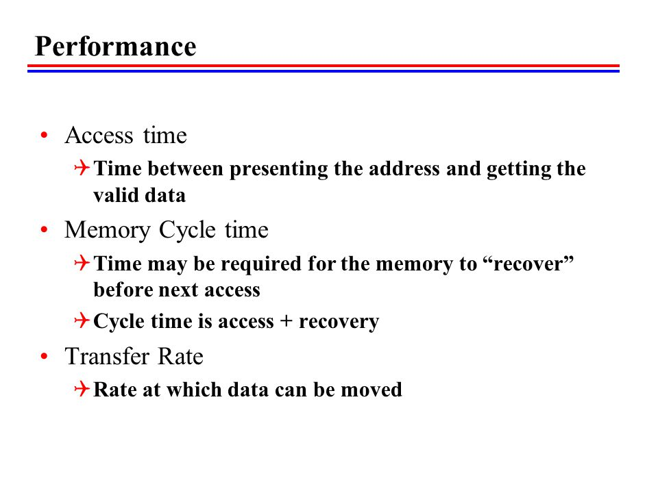 Performance Access time  Time between presenting the address and getting the valid data Memory Cycle time  Time may be required for the memory to recover before next access  Cycle time is access + recovery Transfer Rate  Rate at which data can be moved