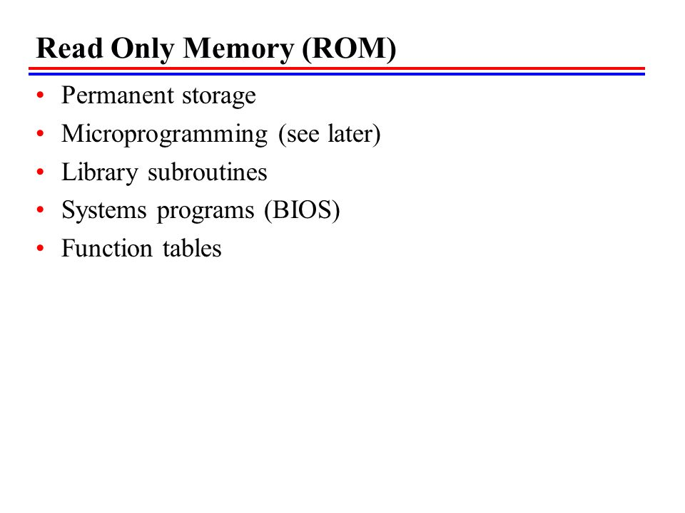Read Only Memory (ROM) Permanent storage Microprogramming (see later) Library subroutines Systems programs (BIOS) Function tables