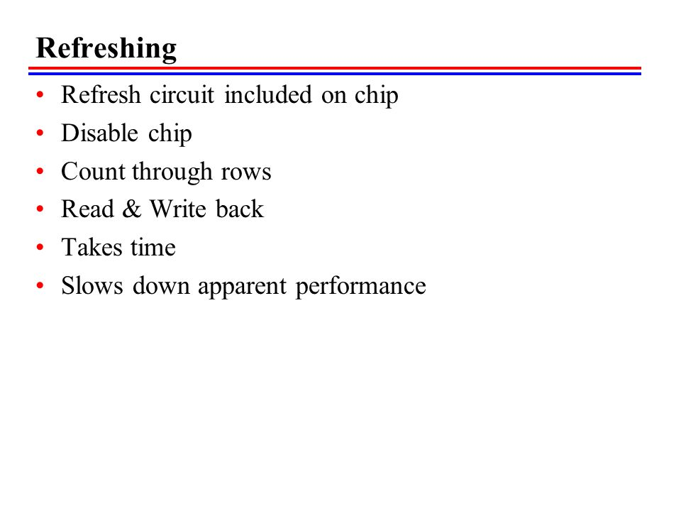 Refreshing Refresh circuit included on chip Disable chip Count through rows Read & Write back Takes time Slows down apparent performance