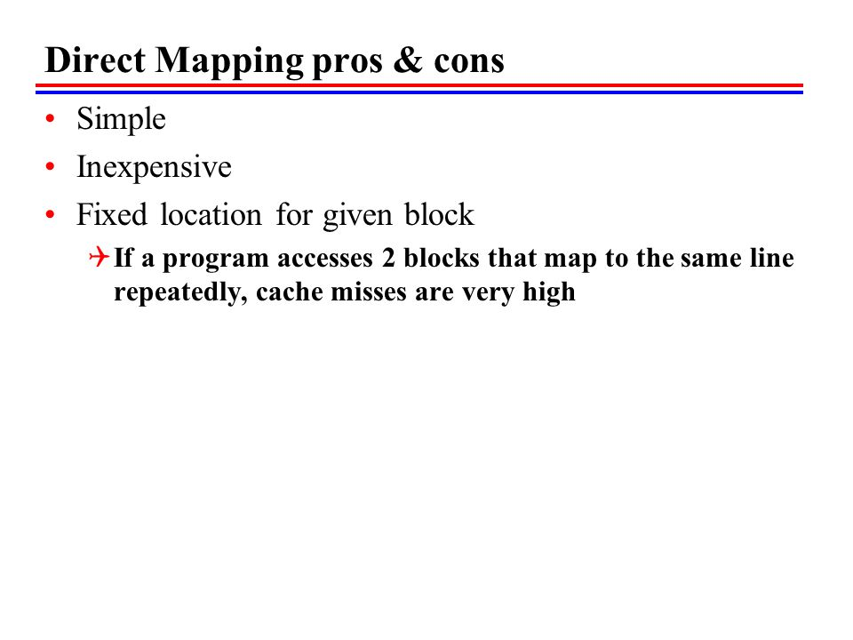 Direct Mapping pros & cons Simple Inexpensive Fixed location for given block  If a program accesses 2 blocks that map to the same line repeatedly, cache misses are very high