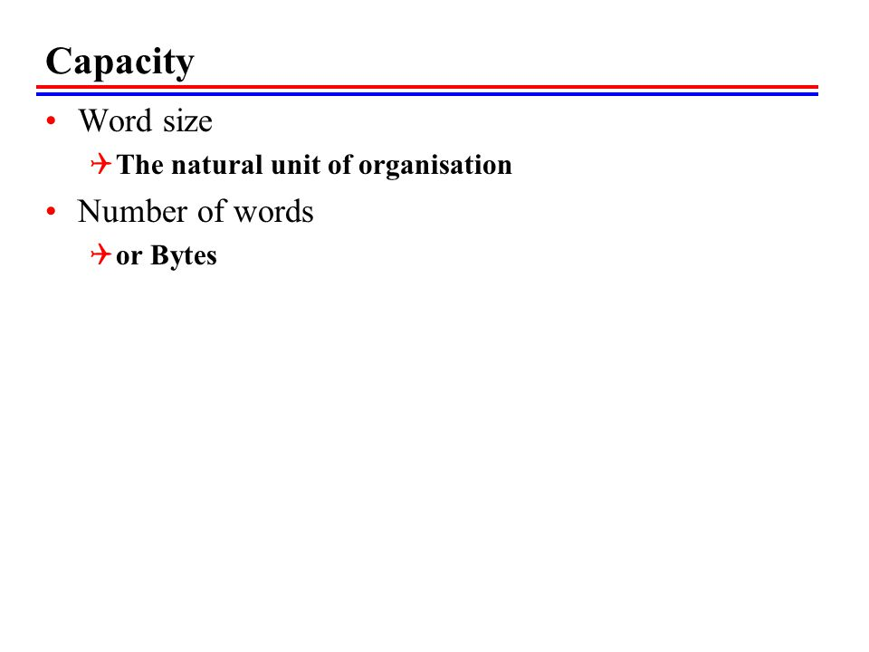 Capacity Word size  The natural unit of organisation Number of words  or Bytes