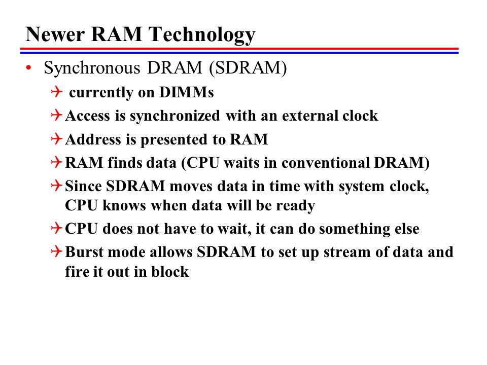 Newer RAM Technology Synchronous DRAM (SDRAM)  currently on DIMMs  Access is synchronized with an external clock  Address is presented to RAM  RAM finds data (CPU waits in conventional DRAM)  Since SDRAM moves data in time with system clock, CPU knows when data will be ready  CPU does not have to wait, it can do something else  Burst mode allows SDRAM to set up stream of data and fire it out in block