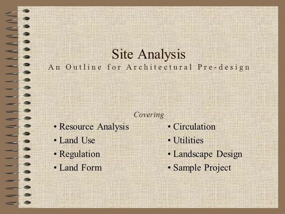 1 Site Analysis A n O u t l i n e f o r A r c h i t e c t u r a l P r e - d e s i g n Covering Resource Analysis Circulation Land Use Utilities Regulation Landscape Design Land Form Sample Project