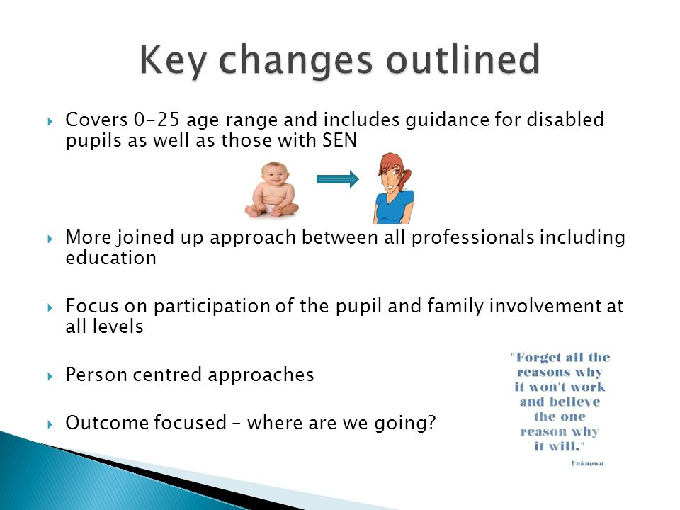  Covers 0-25 age range and includes guidance for disabled pupils as well as those with SEN  More joined up approach between all professionals including education  Focus on participation of the pupil and family involvement at all levels  Person centred approaches  Outcome focused – where are we going