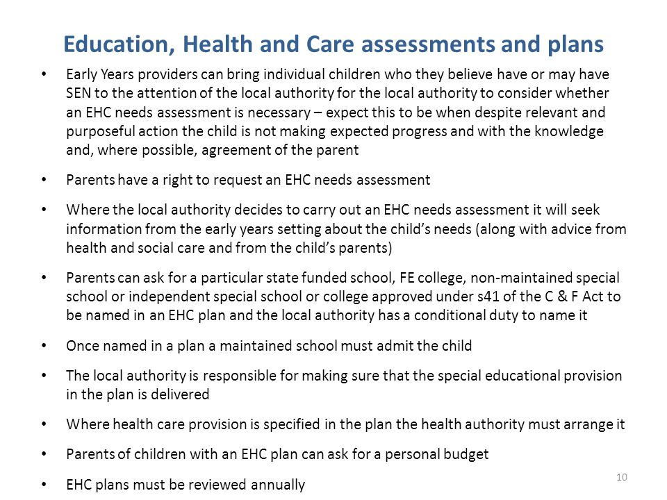 Education, Health and Care assessments and plans Early Years providers can bring individual children who they believe have or may have SEN to the attention of the local authority for the local authority to consider whether an EHC needs assessment is necessary – expect this to be when despite relevant and purposeful action the child is not making expected progress and with the knowledge and, where possible, agreement of the parent Parents have a right to request an EHC needs assessment Where the local authority decides to carry out an EHC needs assessment it will seek information from the early years setting about the child's needs (along with advice from health and social care and from the child's parents) Parents can ask for a particular state funded school, FE college, non-maintained special school or independent special school or college approved under s41 of the C & F Act to be named in an EHC plan and the local authority has a conditional duty to name it Once named in a plan a maintained school must admit the child The local authority is responsible for making sure that the special educational provision in the plan is delivered Where health care provision is specified in the plan the health authority must arrange it Parents of children with an EHC plan can ask for a personal budget EHC plans must be reviewed annually 10