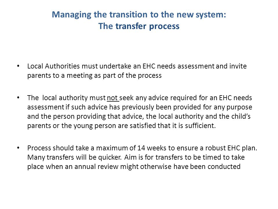 Managing the transition to the new system: The transfer process Local Authorities must undertake an EHC needs assessment and invite parents to a meeting as part of the process The local authority must not seek any advice required for an EHC needs assessment if such advice has previously been provided for any purpose and the person providing that advice, the local authority and the child's parents or the young person are satisfied that it is sufficient.