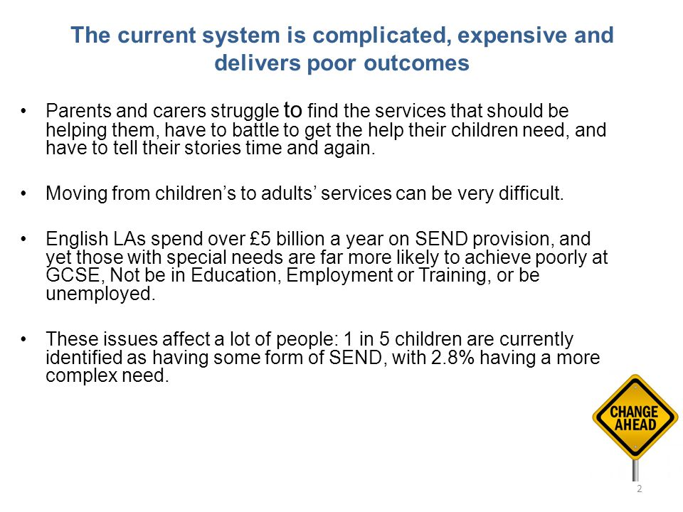 The current system is complicated, expensive and delivers poor outcomes Parents and carers struggle to find the services that should be helping them, have to battle to get the help their children need, and have to tell their stories time and again.