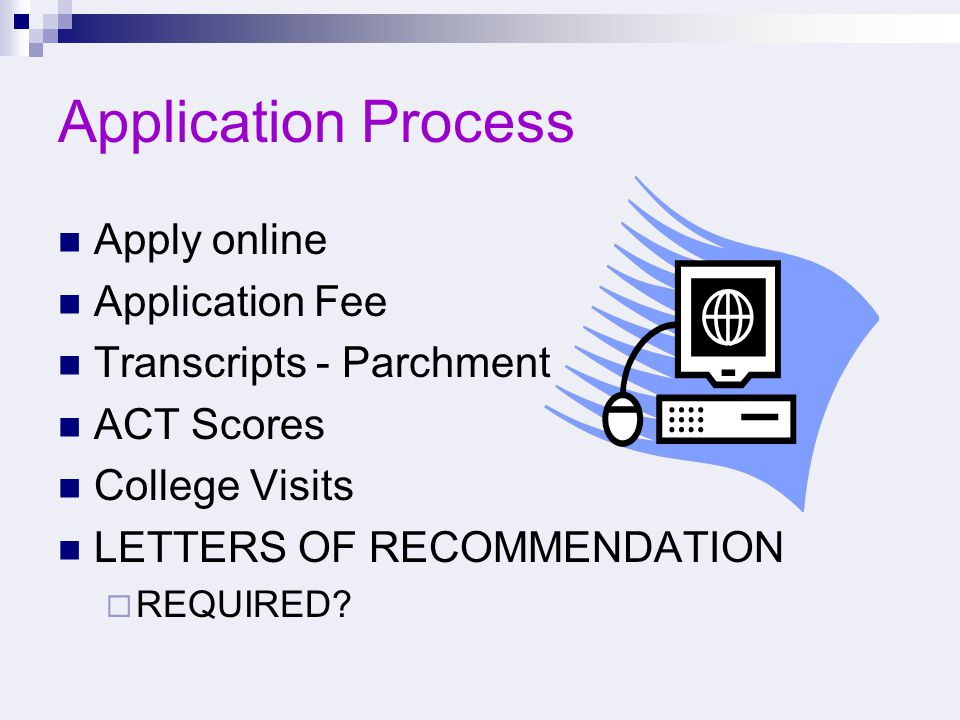 Application Process Apply online Application Fee Transcripts - Parchment ACT Scores College Visits LETTERS OF RECOMMENDATION  REQUIRED