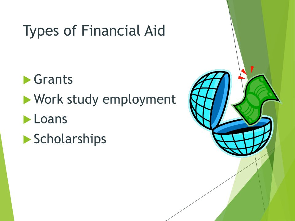 Types of Financial Aid  Grants  Work study employment  Loans  Scholarships