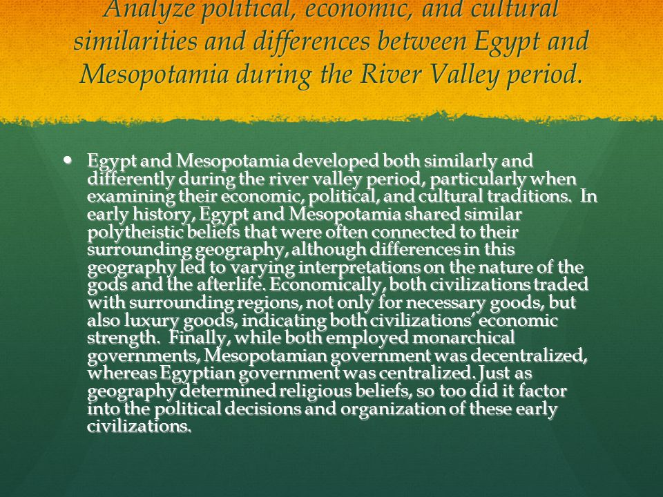 mesopotamian and egyptian civilizations essay Mesopotamia and egypt were both in flood basins of major rivers mesopotamia was characterized by turmoil and tension and in contrast egypt was characterized by stability and serenity the mesopotamian climate was harsh and since the tigris and the euphrates flooded irregularly, nature.