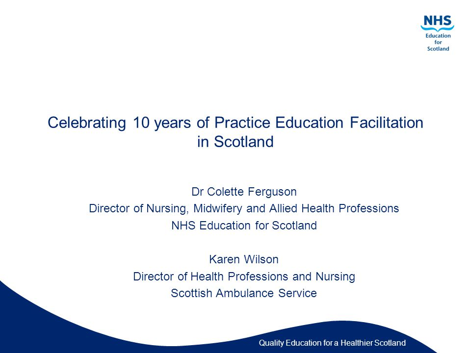 Quality Education for a Healthier Scotland Celebrating 10 years of Practice Education Facilitation in Scotland Dr Colette Ferguson Director of Nursing, Midwifery and Allied Health Professions NHS Education for Scotland Karen Wilson Director of Health Professions and Nursing Scottish Ambulance Service