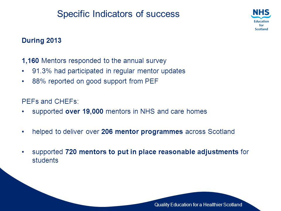 Quality Education for a Healthier Scotland Specific Indicators of success During ,160 Mentors responded to the annual survey 91.3% had participated in regular mentor updates 88% reported on good support from PEF PEFs and CHEFs: supported over 19,000 mentors in NHS and care homes helped to deliver over 206 mentor programmes across Scotland supported 720 mentors to put in place reasonable adjustments for students