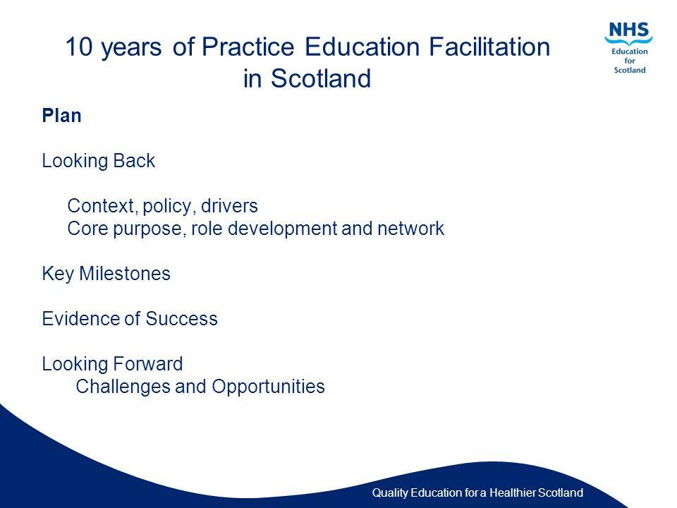 Quality Education for a Healthier Scotland 10 years of Practice Education Facilitation in Scotland Plan Looking Back Context, policy, drivers Core purpose, role development and network Key Milestones Evidence of Success Looking Forward Challenges and Opportunities