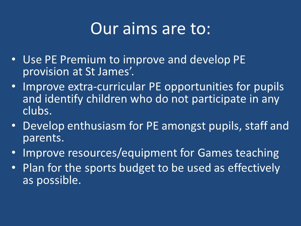 Our aims are to: Use PE Premium to improve and develop PE provision at St James'.