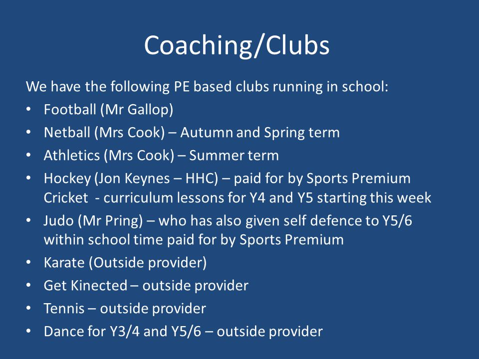 Coaching/Clubs We have the following PE based clubs running in school: Football (Mr Gallop) Netball (Mrs Cook) – Autumn and Spring term Athletics (Mrs Cook) – Summer term Hockey (Jon Keynes – HHC) – paid for by Sports Premium Cricket - curriculum lessons for Y4 and Y5 starting this week Judo (Mr Pring) – who has also given self defence to Y5/6 within school time paid for by Sports Premium Karate (Outside provider) Get Kinected – outside provider Tennis – outside provider Dance for Y3/4 and Y5/6 – outside provider
