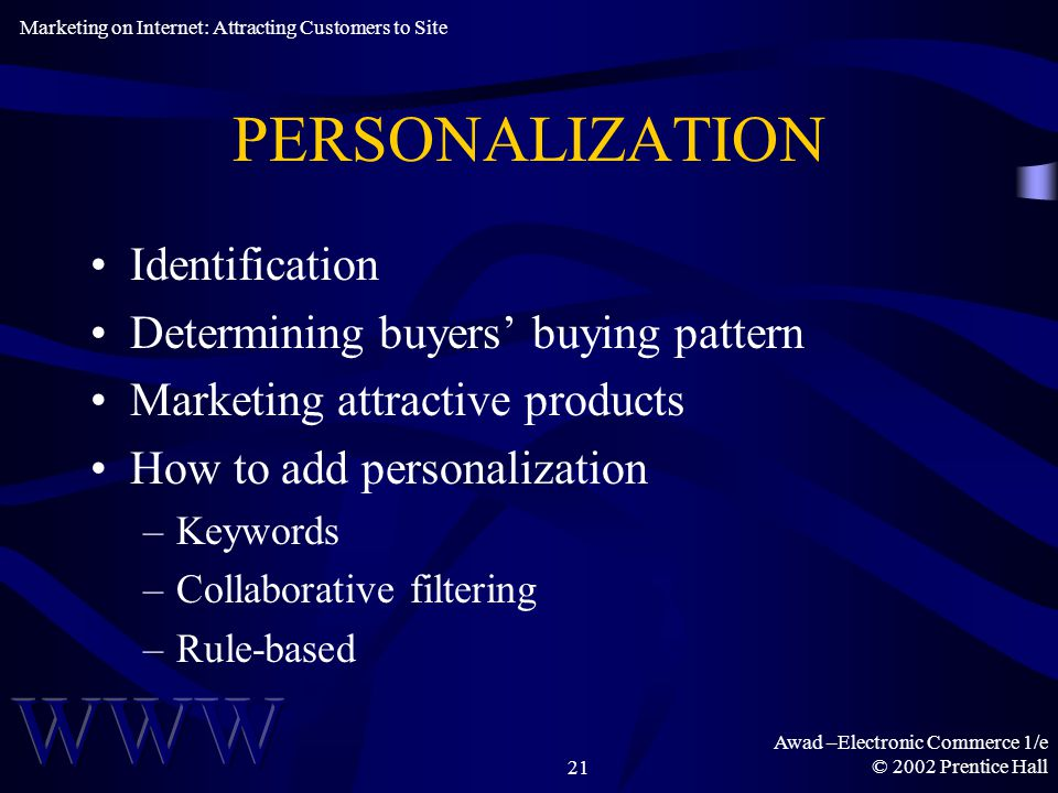 Awad –Electronic Commerce 1/e © 2002 Prentice Hall21 PERSONALIZATION Identification Determining buyers' buying pattern Marketing attractive products How to add personalization –Keywords –Collaborative filtering –Rule-based Marketing on Internet: Attracting Customers to Site