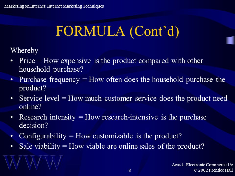 Awad –Electronic Commerce 1/e © 2002 Prentice Hall8 FORMULA (Cont'd) Whereby Price = How expensive is the product compared with other household purchase.