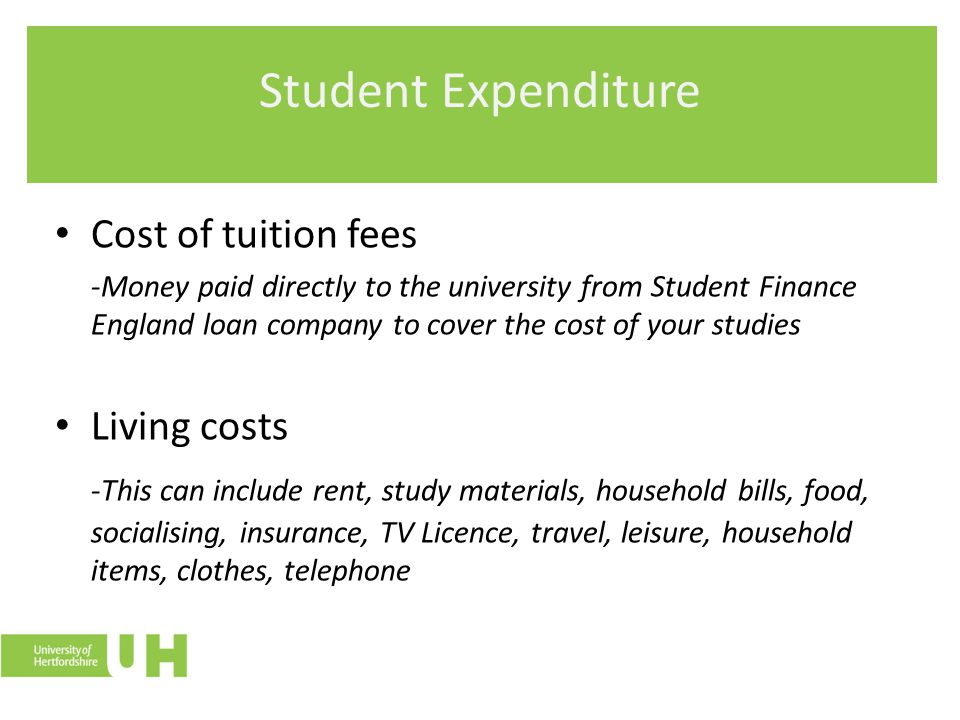 Student Expenditure Cost of tuition fees -Money paid directly to the university from Student Finance England loan company to cover the cost of your studies Living costs -This can include rent, study materials, household bills, food, socialising, insurance, TV Licence, travel, leisure, household items, clothes, telephone