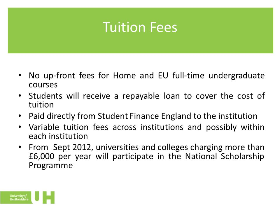 Tuition Fees No up-front fees for Home and EU full-time undergraduate courses Students will receive a repayable loan to cover the cost of tuition Paid directly from Student Finance England to the institution Variable tuition fees across institutions and possibly within each institution From Sept 2012, universities and colleges charging more than £6,000 per year will participate in the National Scholarship Programme