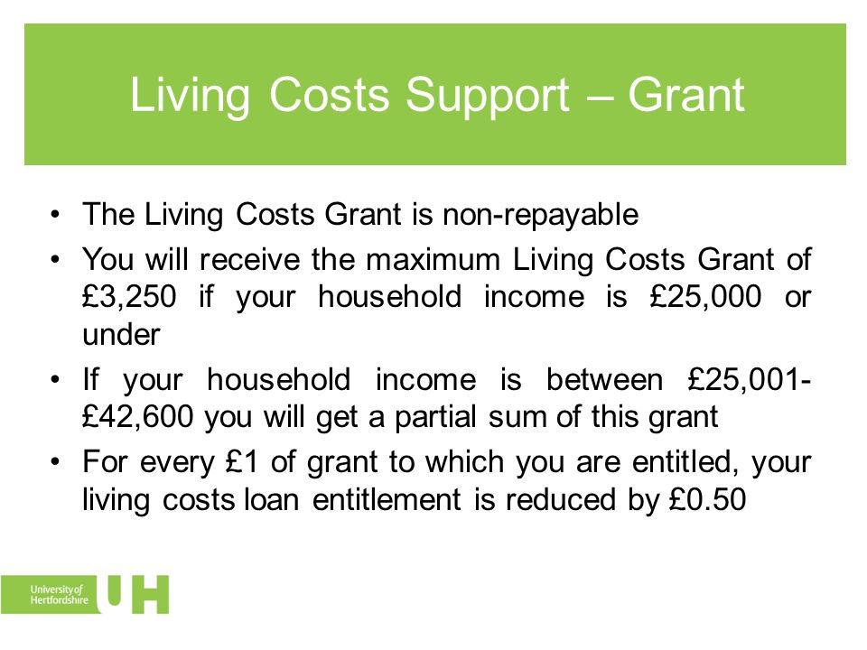 Living Costs Support – Grant The Living Costs Grant is non-repayable You will receive the maximum Living Costs Grant of £3,250 if your household income is £25,000 or under If your household income is between £25,001- £42,600 you will get a partial sum of this grant For every £1 of grant to which you are entitled, your living costs loan entitlement is reduced by £0.50