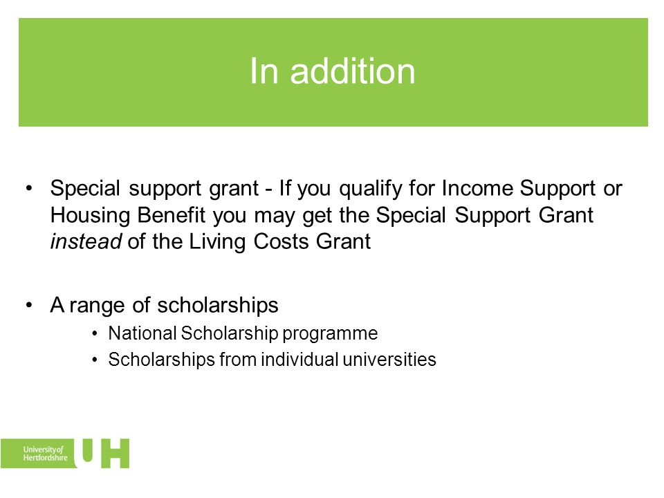 In addition Special support grant - If you qualify for Income Support or Housing Benefit you may get the Special Support Grant instead of the Living Costs Grant A range of scholarships National Scholarship programme Scholarships from individual universities