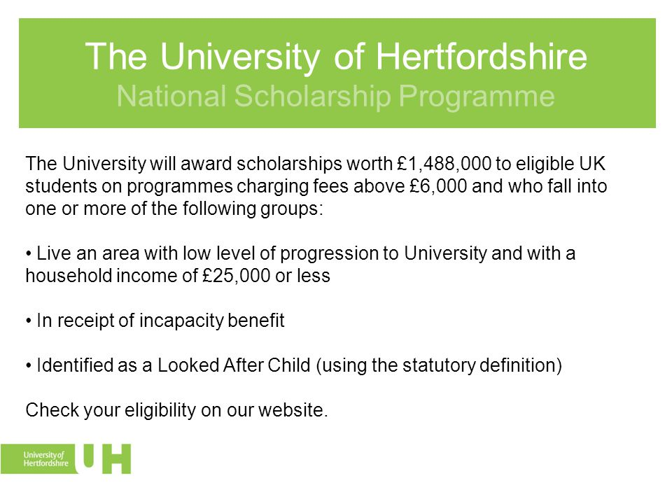 The University of Hertfordshire National Scholarship Programme The University will award scholarships worth £1,488,000 to eligible UK students on programmes charging fees above £6,000 and who fall into one or more of the following groups: Live an area with low level of progression to University and with a household income of £25,000 or less In receipt of incapacity benefit Identified as a Looked After Child (using the statutory definition) Check your eligibility on our website.