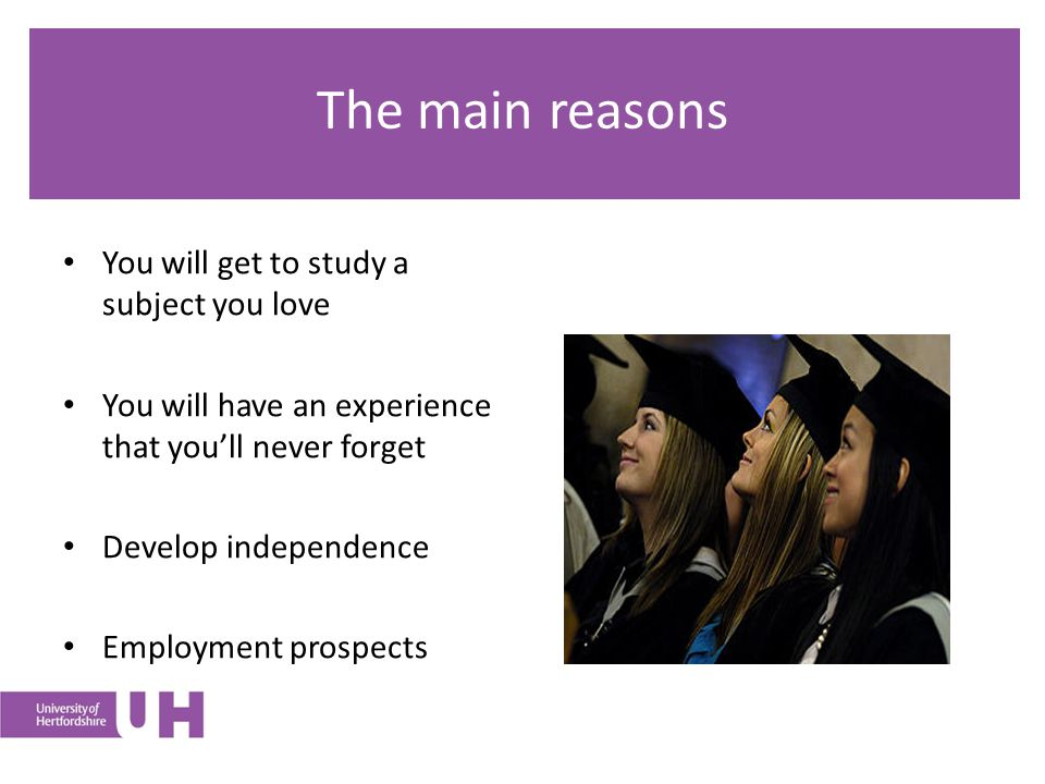 The main reasons You will get to study a subject you love You will have an experience that you'll never forget Develop independence Employment prospects