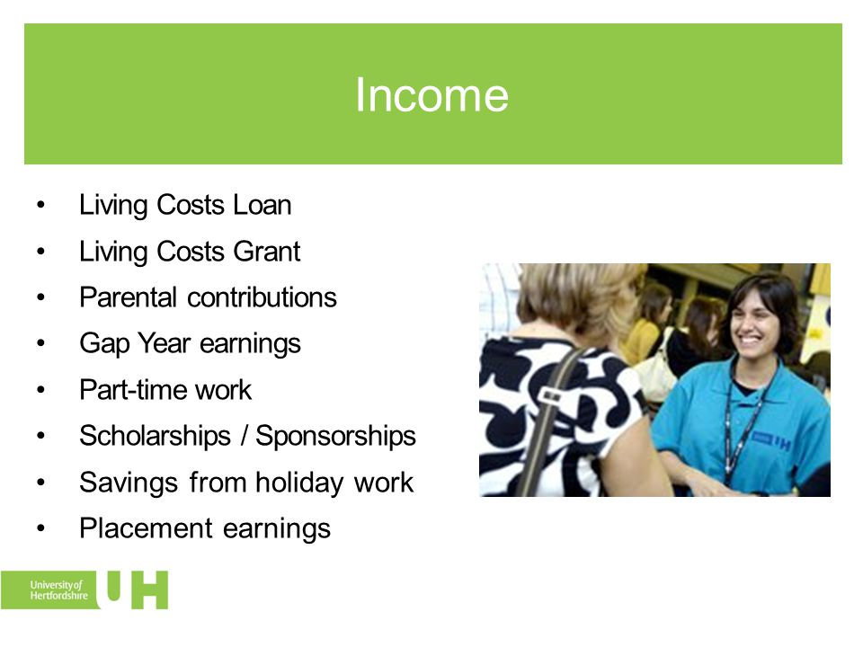 Income Living Costs Loan Living Costs Grant Parental contributions Gap Year earnings Part-time work Scholarships / Sponsorships Savings from holiday work Placement earnings