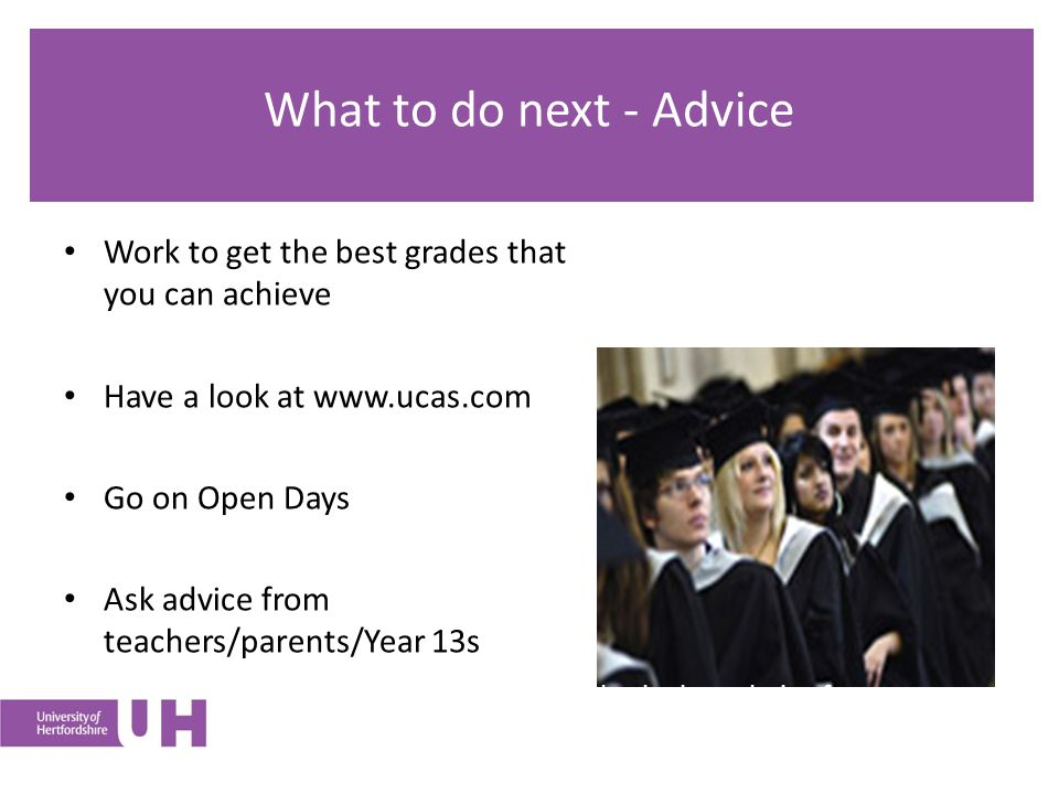 What to do next - Advice Work to get the best grades that you can achieve Have a look at   Go on Open Days Ask advice from teachers/parents/Year 13s Research options and make the best choice for you
