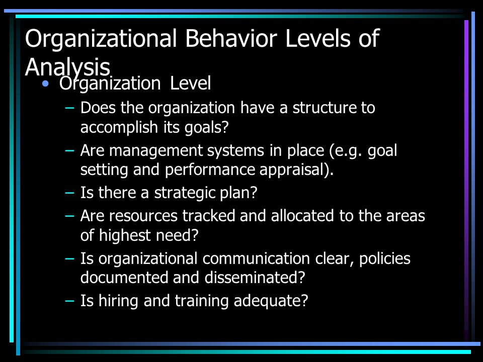 Organizational Behavior Levels of Analysis Community and/or Society Level –Is the organization receiving adequate funding.