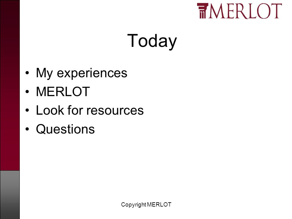 Copyright MERLOT Today My experiences MERLOT Look for resources Questions