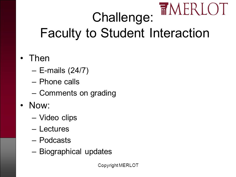 Copyright MERLOT Challenge: Faculty to Student Interaction Then – s (24/7) –Phone calls –Comments on grading Now: –Video clips –Lectures –Podcasts –Biographical updates