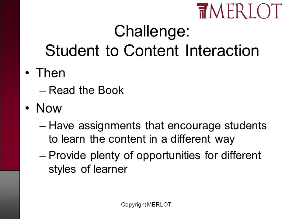 Copyright MERLOT Challenge: Student to Content Interaction Then –Read the Book Now –Have assignments that encourage students to learn the content in a different way –Provide plenty of opportunities for different styles of learner