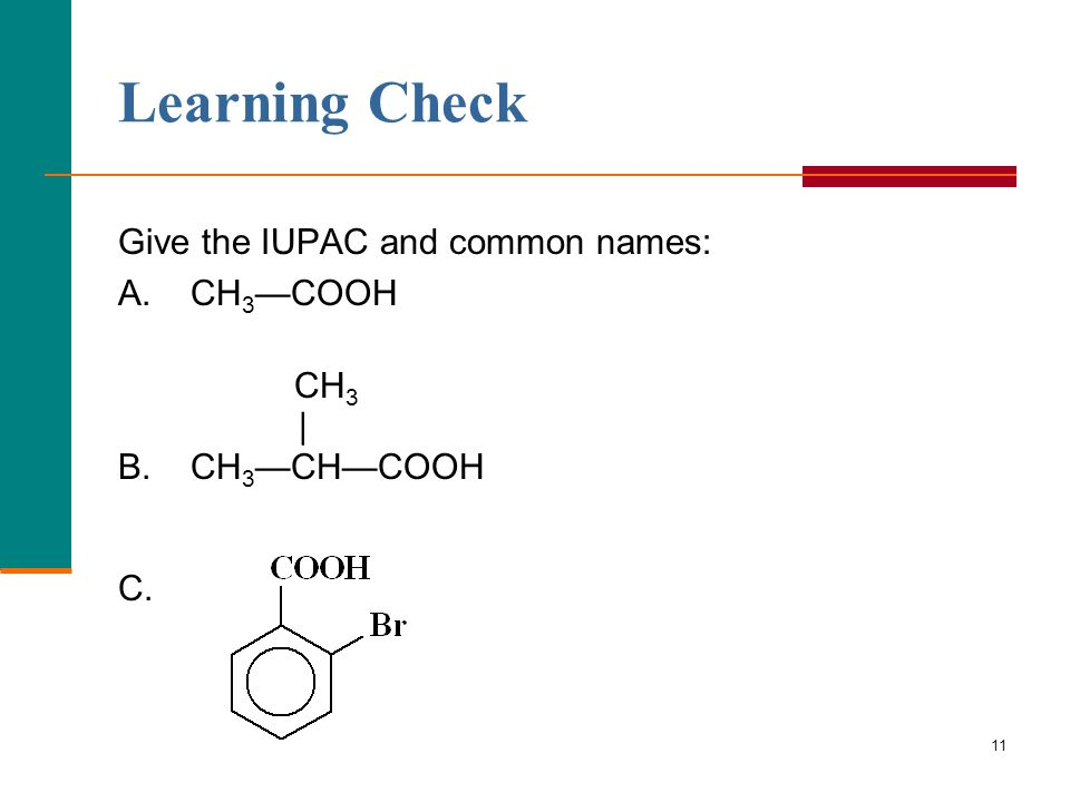11 Give the IUPAC and common names: A. CH 3 —COOH CH 3 | B. CH 3 —CH—COOH C. Learning Check