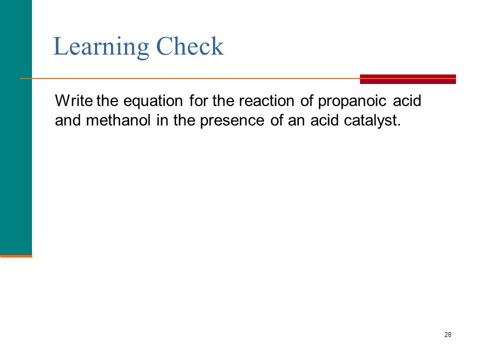 28 Write the equation for the reaction of propanoic acid and methanol in the presence of an acid catalyst.