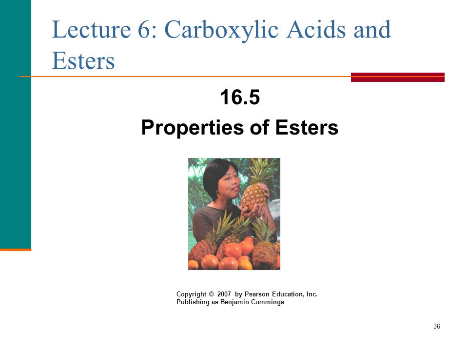 36 Lecture 6: Carboxylic Acids and Esters 16.5 Properties of Esters Copyright © 2007 by Pearson Education, Inc.