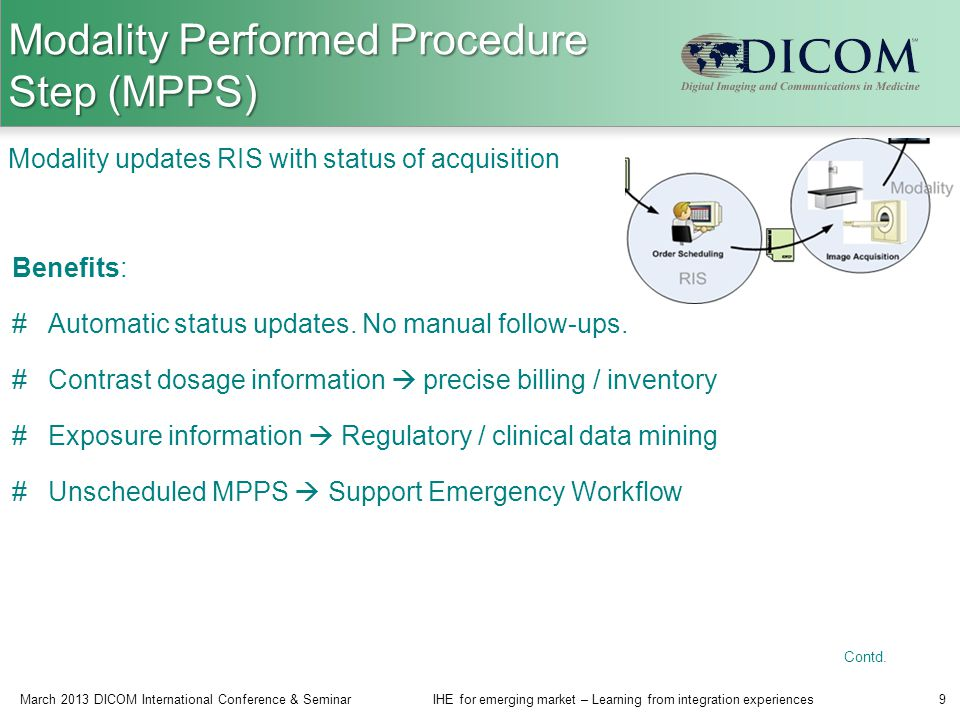 Modality Performed Procedure Step (MPPS) March 2013 DICOM International Conference & SeminarIHE for emerging market – Learning from integration experiences9 Modality updates RIS with status of acquisition Benefits: #Automatic status updates.
