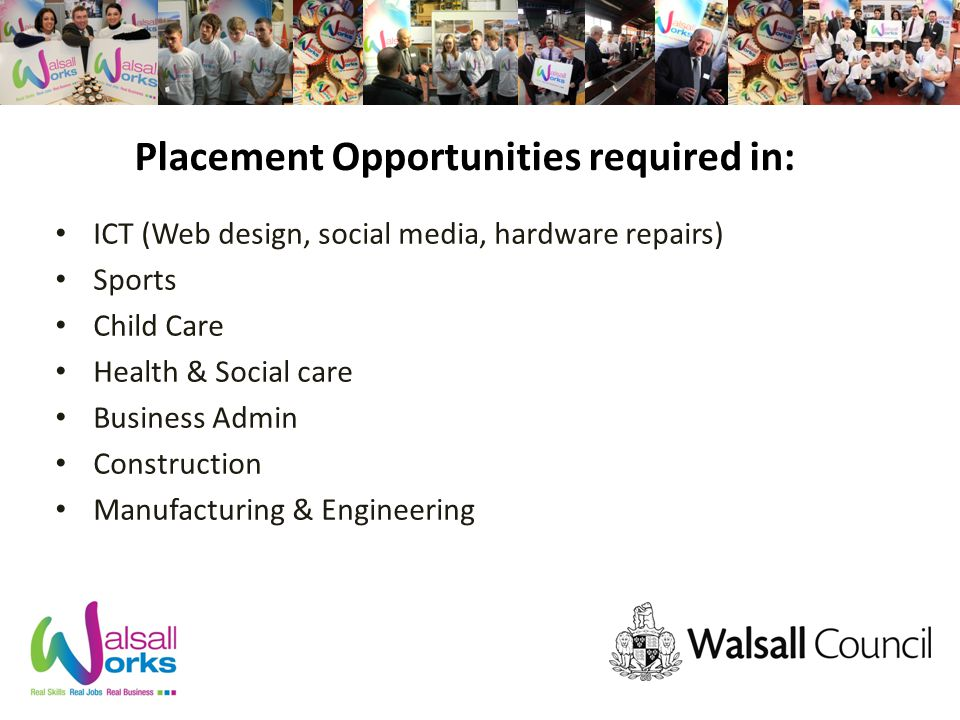 Placement Opportunities required in: ICT (Web design, social media, hardware repairs) Sports Child Care Health & Social care Business Admin Construction Manufacturing & Engineering
