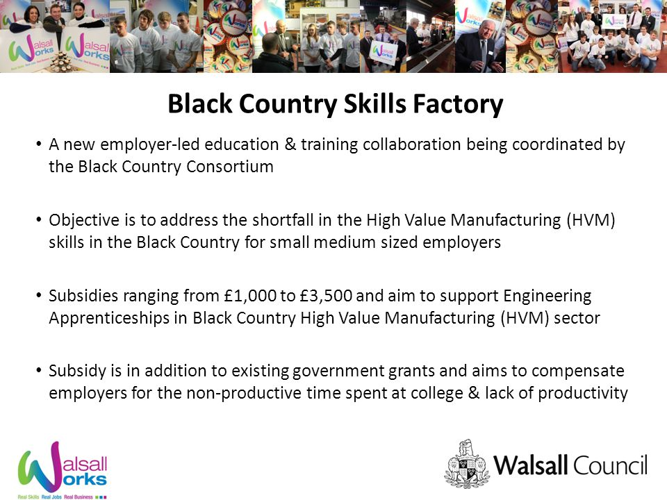 Black Country Skills Factory A new employer-led education & training collaboration being coordinated by the Black Country Consortium Objective is to address the shortfall in the High Value Manufacturing (HVM) skills in the Black Country for small medium sized employers Subsidies ranging from £1,000 to £3,500 and aim to support Engineering Apprenticeships in Black Country High Value Manufacturing (HVM) sector Subsidy is in addition to existing government grants and aims to compensate employers for the non-productive time spent at college & lack of productivity