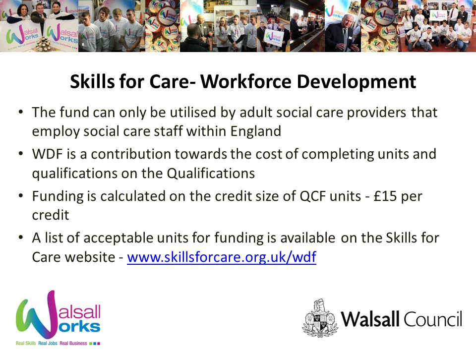 Skills for Care- Workforce Development The fund can only be utilised by adult social care providers that employ social care staff within England WDF is a contribution towards the cost of completing units and qualifications on the Qualifications Funding is calculated on the credit size of QCF units - £15 per credit A list of acceptable units for funding is available on the Skills for Care website -