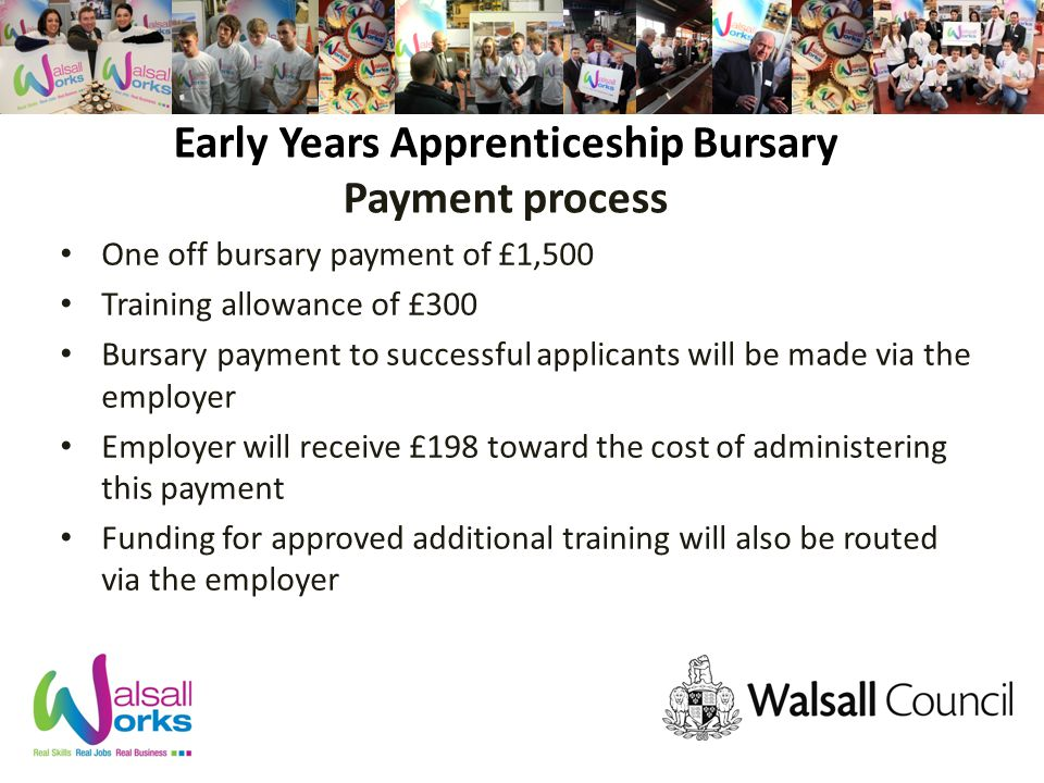 Early Years Apprenticeship Bursary Payment process One off bursary payment of £1,500 Training allowance of £300 Bursary payment to successful applicants will be made via the employer Employer will receive £198 toward the cost of administering this payment Funding for approved additional training will also be routed via the employer