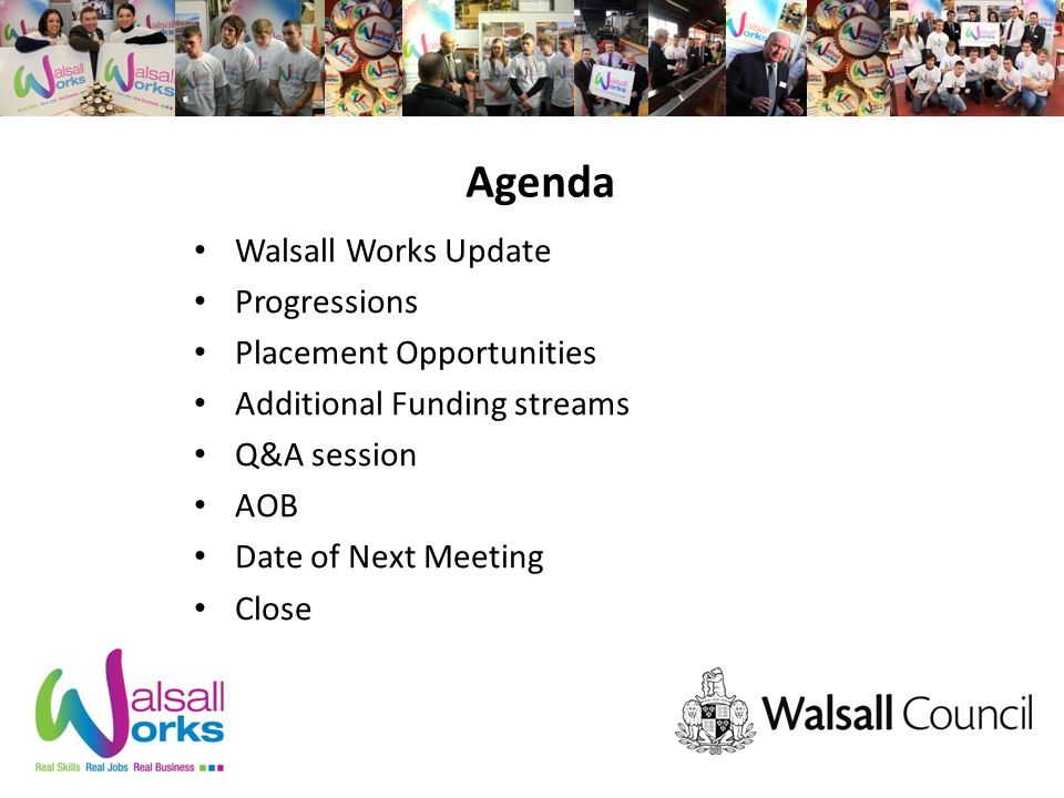 Agenda Walsall Works Update Progressions Placement Opportunities Additional Funding streams Q&A session AOB Date of Next Meeting Close