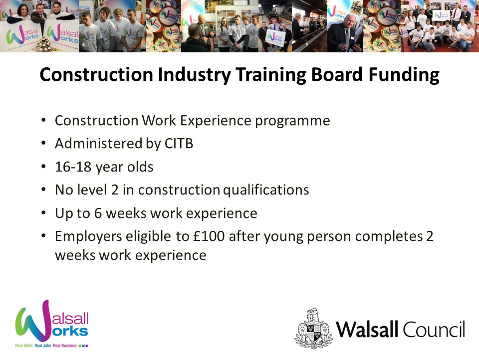 Construction Industry Training Board Funding Construction Work Experience programme Administered by CITB year olds No level 2 in construction qualifications Up to 6 weeks work experience Employers eligible to £100 after young person completes 2 weeks work experience