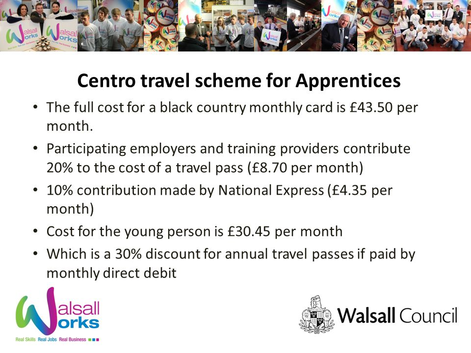 Centro travel scheme for Apprentices The full cost for a black country monthly card is £43.50 per month.