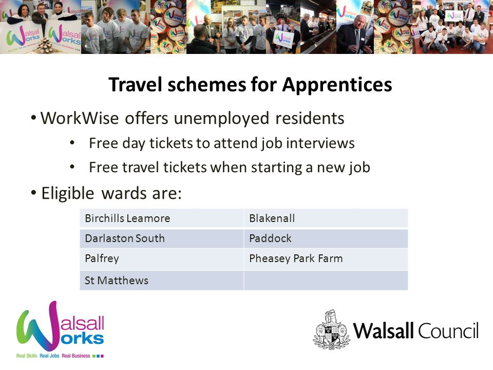Travel schemes for Apprentices WorkWise offers unemployed residents Free day tickets to attend job interviews Free travel tickets when starting a new job Eligible wards are: Birchills LeamoreBlakenall Darlaston SouthPaddock PalfreyPheasey Park Farm St Matthews