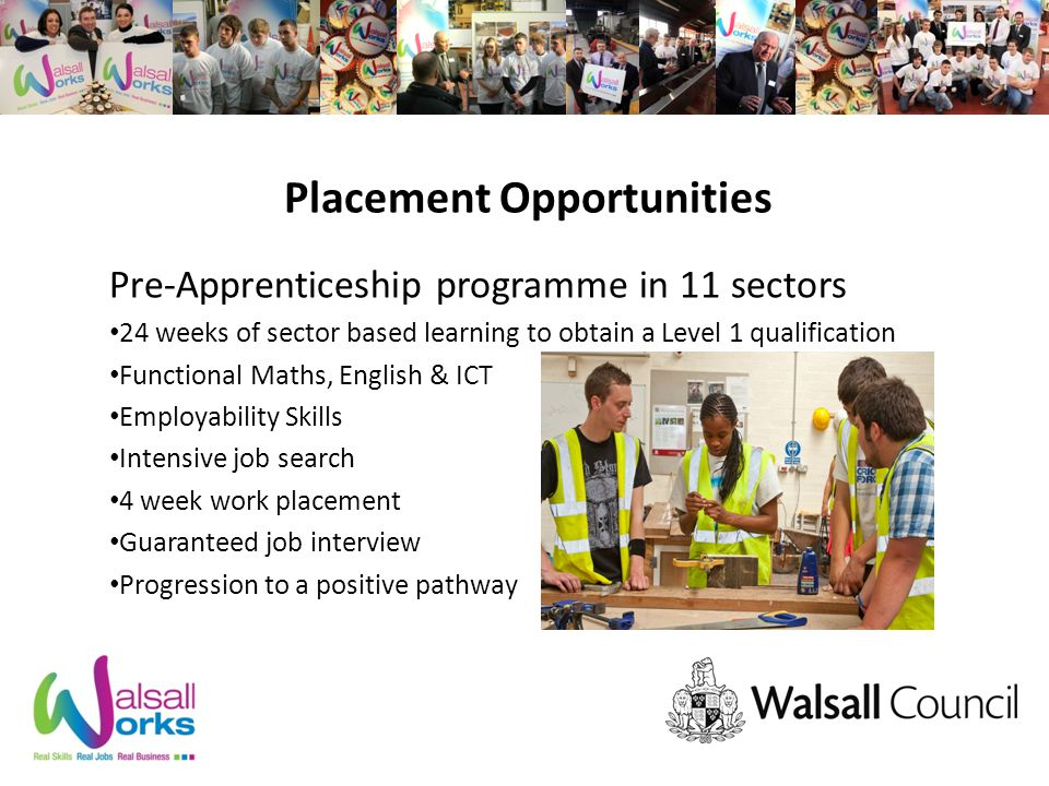 Placement Opportunities Pre-Apprenticeship programme in 11 sectors 24 weeks of sector based learning to obtain a Level 1 qualification Functional Maths, English & ICT Employability Skills Intensive job search 4 week work placement Guaranteed job interview Progression to a positive pathway