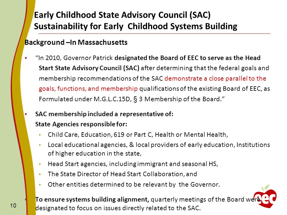 Early Childhood State Advisory Council (SAC) Sustainability for Early Childhood Systems Building Background –In Massachusetts  In 2010, Governor Patrick designated the Board of EEC to serve as the Head Start State Advisory Council (SAC) after determining that the federal goals and membership recommendations of the SAC demonstrate a close parallel to the goals, functions, and membership qualifications of the existing Board of EEC, as Formulated under M.G.L.C.15D, § 3 Membership of the Board.  SAC membership included a representative of: State Agencies responsible for: Child Care, Education, 619 or Part C, Health or Mental Health, Local educational agencies, & local providers of early education, Institutions of higher education in the state, Head Start agencies, including immigrant and seasonal HS, The State Director of Head Start Collaboration, and Other entities determined to be relevant by the Governor.