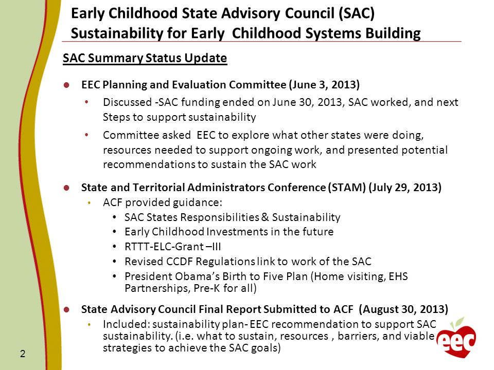 Early Childhood State Advisory Council (SAC) Sustainability for Early Childhood Systems Building SAC Summary Status Update EEC Planning and Evaluation Committee (June 3, 2013) Discussed -SAC funding ended on June 30, 2013, SAC worked, and next Steps to support sustainability Committee asked EEC to explore what other states were doing, resources needed to support ongoing work, and presented potential recommendations to sustain the SAC work State and Territorial Administrators Conference (STAM) (July 29, 2013) ACF provided guidance: SAC States Responsibilities & Sustainability Early Childhood Investments in the future RTTT-ELC-Grant –III Revised CCDF Regulations link to work of the SAC President Obama's Birth to Five Plan (Home visiting, EHS Partnerships, Pre-K for all) State Advisory Council Final Report Submitted to ACF (August 30, 2013) Included: sustainability plan- EEC recommendation to support SAC sustainability.